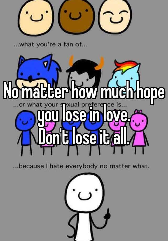 No matter how much hope you lose in love. Don't lose it all.