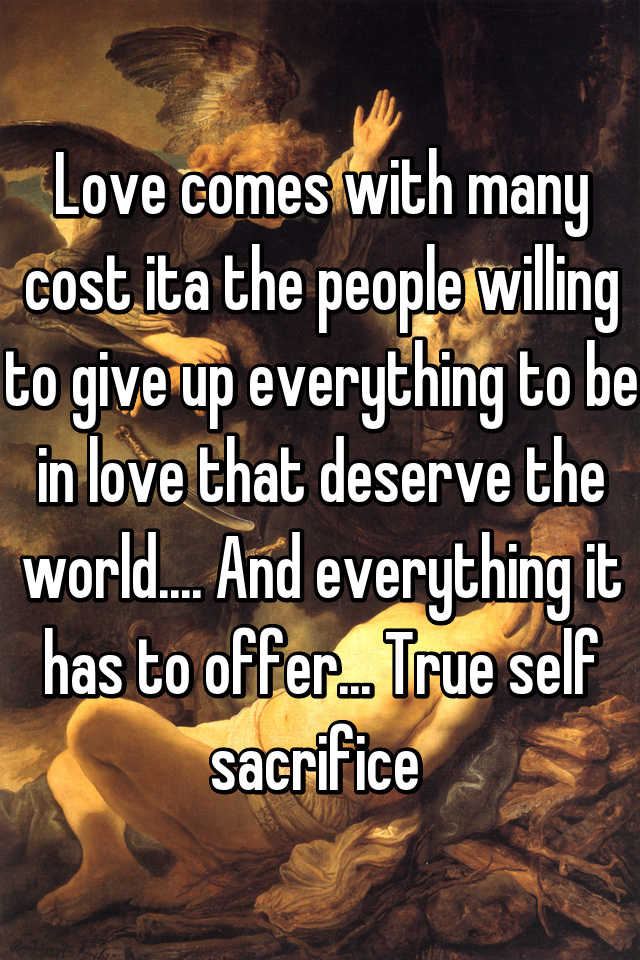 Love comes with many cost ita the people willing to give up everything to be in love that deserve the world.... And everything it has to offer... True self sacrifice