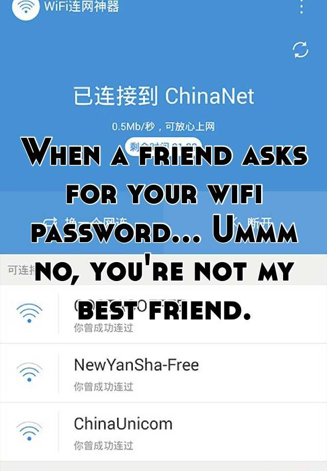 When a friend asks for your wifi password... Ummm no, you're not my best friend.