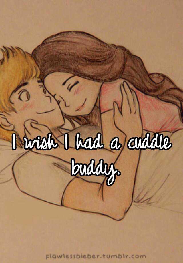 I wish I had a cuddle buddy.