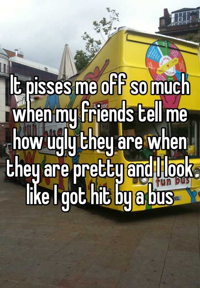 It pisses me off so much when my friends tell me how ugly they are when they are pretty and I look like I got hit by a bus