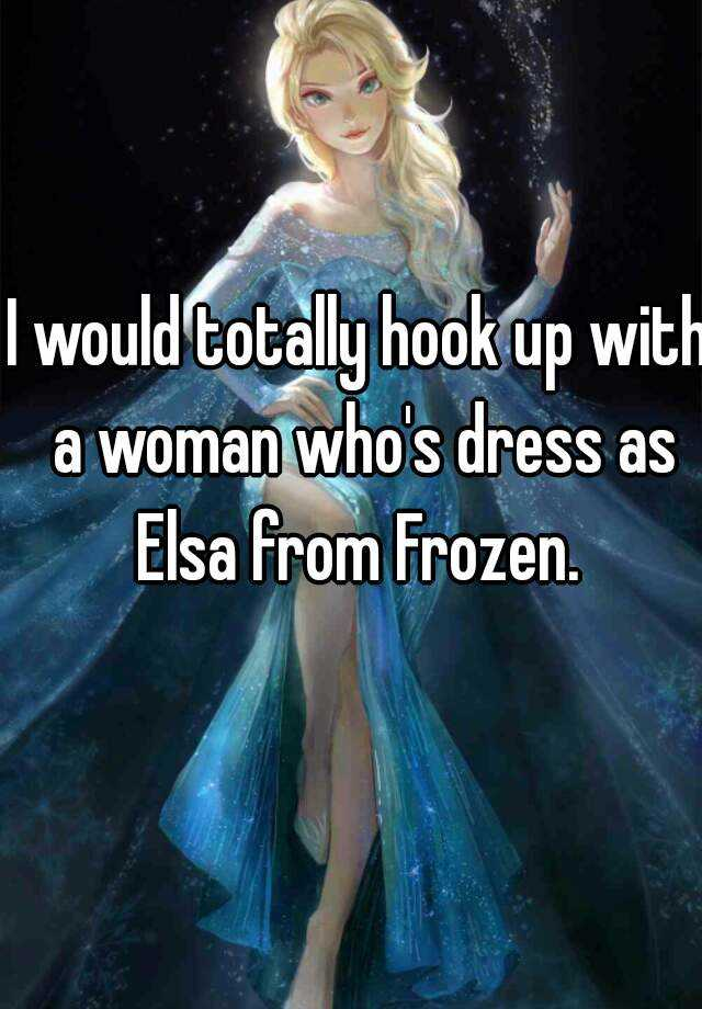 I would totally hook up with a woman who's dress as Elsa from Frozen.