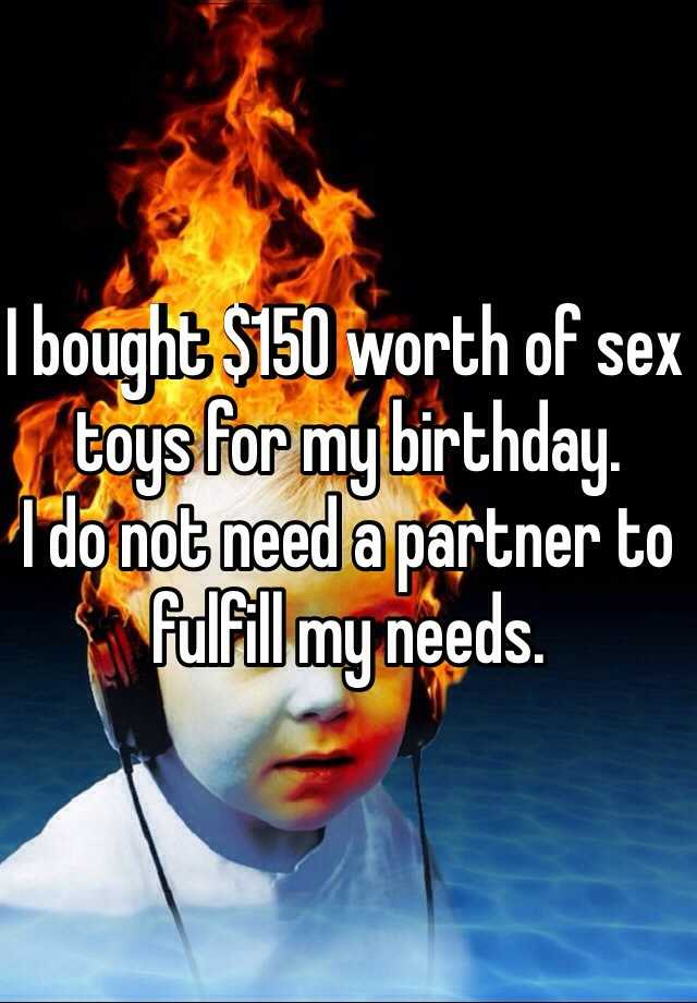 I bought $150 worth of sex toys for my birthday.  I do not need a partner to fulfill my needs.