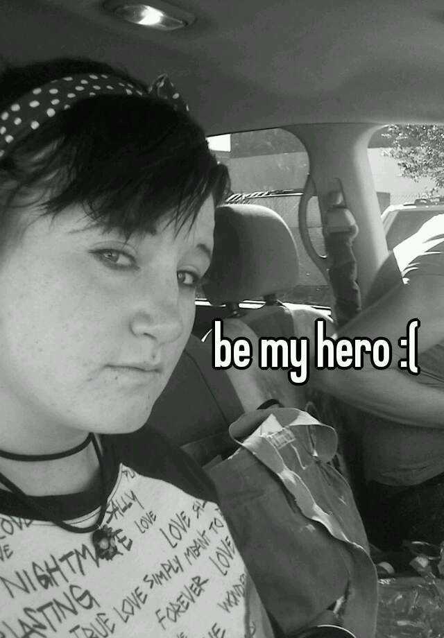 be my hero :(