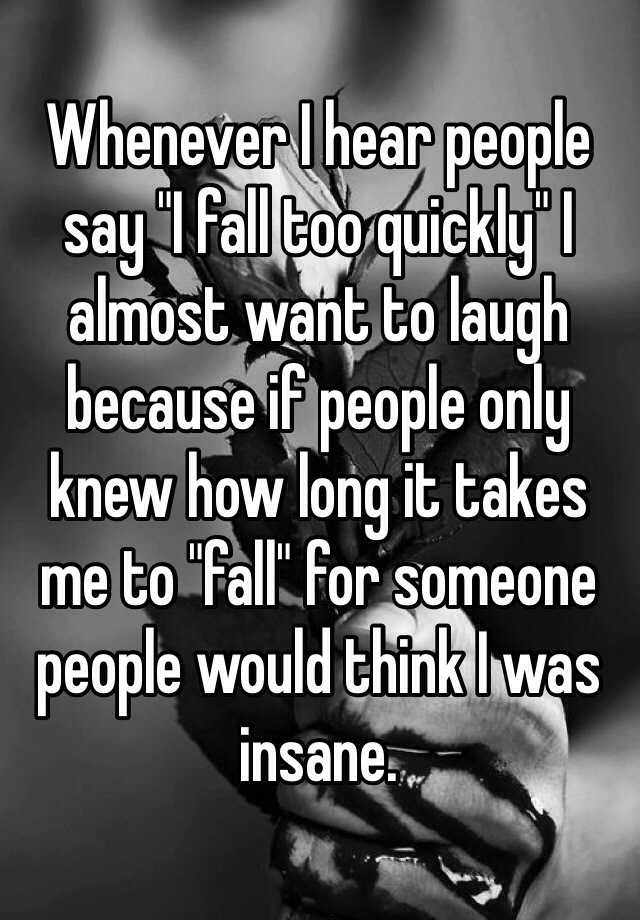 "Whenever I hear people say ""I fall too quickly"" I almost want to laugh because if people only knew how long it takes me to ""fall"" for someone people would think I was insane."