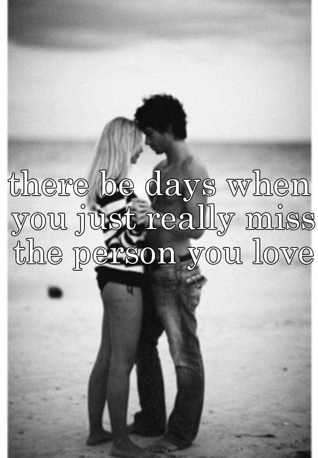 there be days when you just really miss the person you love