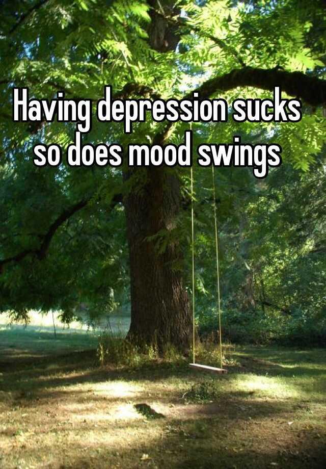 Having depression sucks so does mood swings