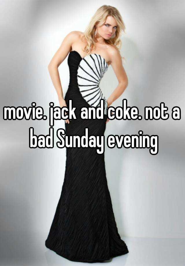 movie. jack and coke. not a bad Sunday evening