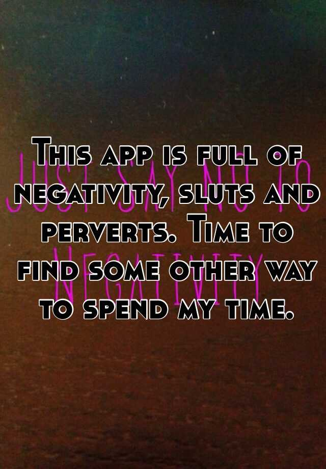 This app is full of negativity, sluts and perverts. Time to find some other way to spend my time.
