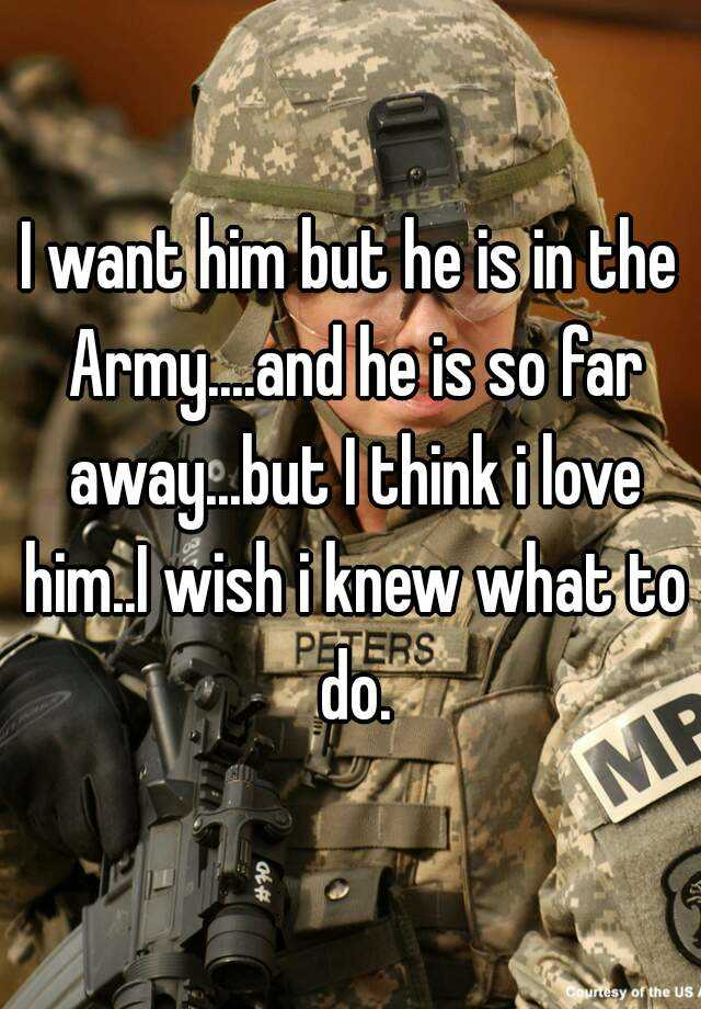I want him but he is in the Army....and he is so far away...but I think i love him..I wish i knew what to do.