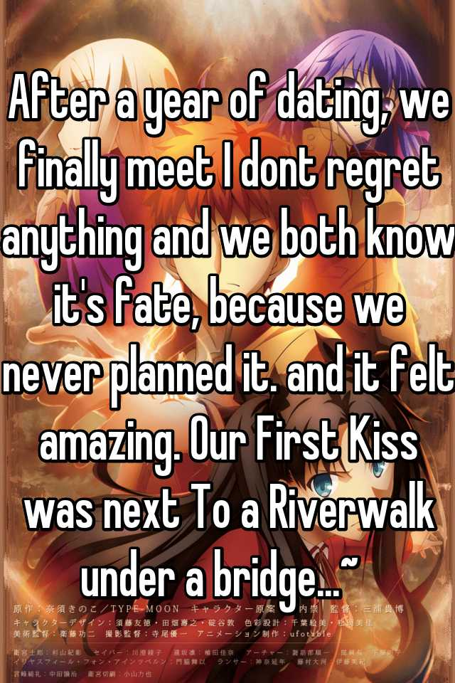 After a year of dating, we finally meet I dont regret anything and we both know it's fate, because we never planned it. and it felt amazing. Our First Kiss was next To a Riverwalk under a bridge...~