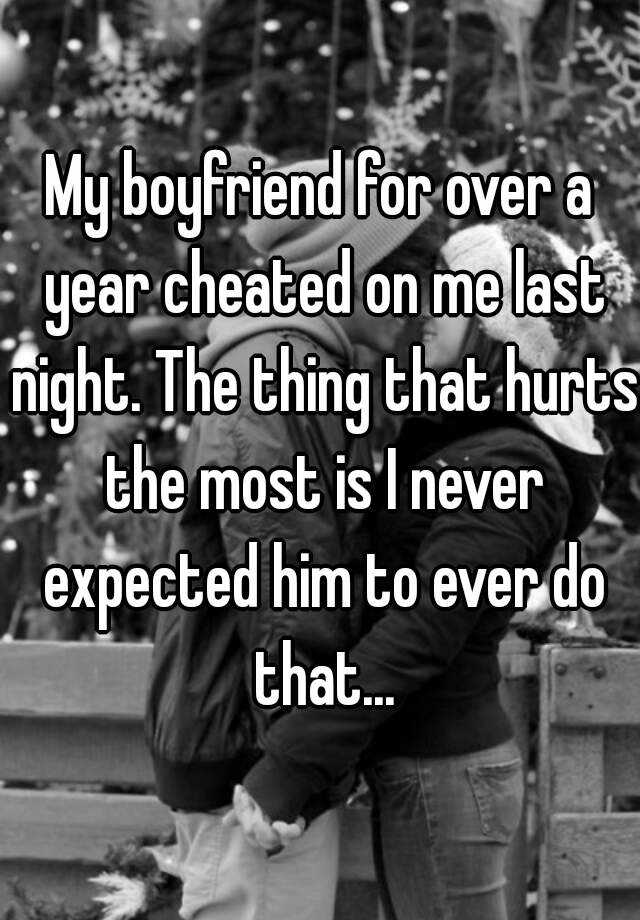 My boyfriend for over a year cheated on me last night. The thing that hurts the most is I never expected him to ever do that...