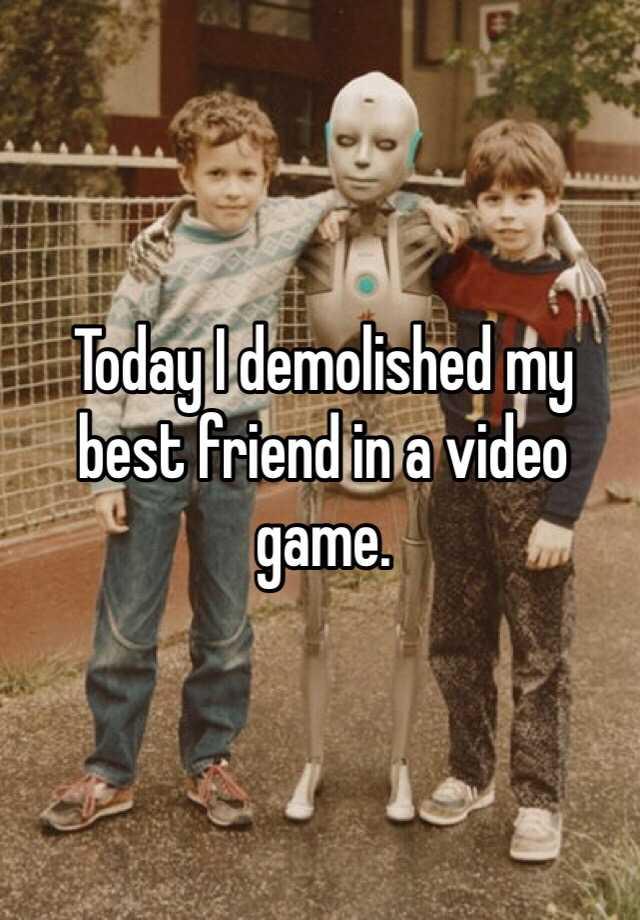 Today I demolished my best friend in a video game.