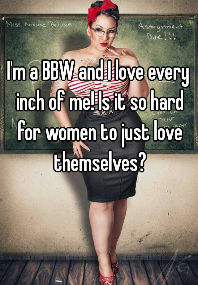 I'm a BBW and I love every inch of me! Is it so hard for women to just love themselves?