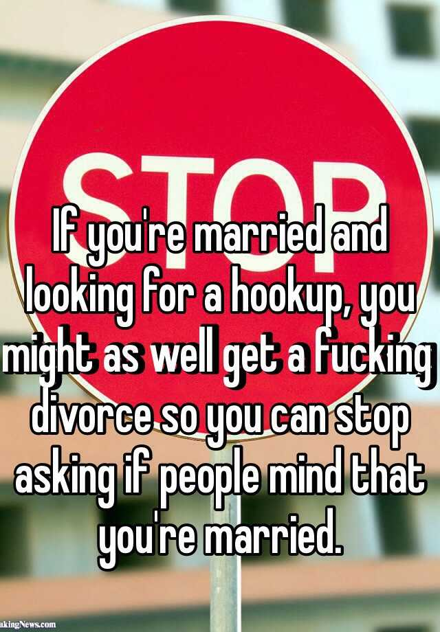 If you're married and looking for a hookup, you might as well get a fucking divorce so you can stop asking if people mind that you're married.