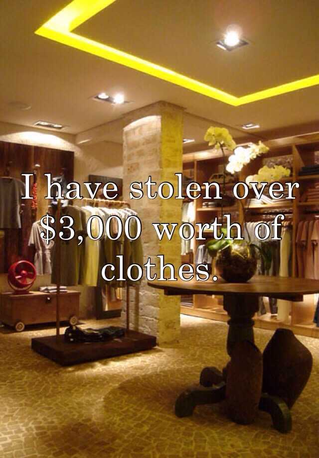 I have stolen over $3,000 worth of clothes.