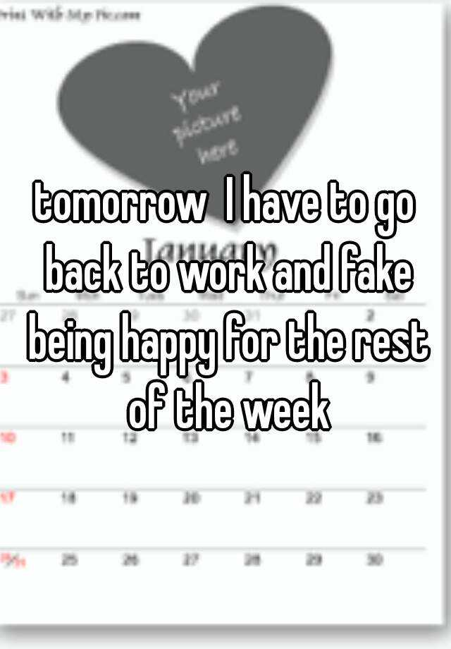 tomorrow  I have to go back to work and fake being happy for the rest of the week