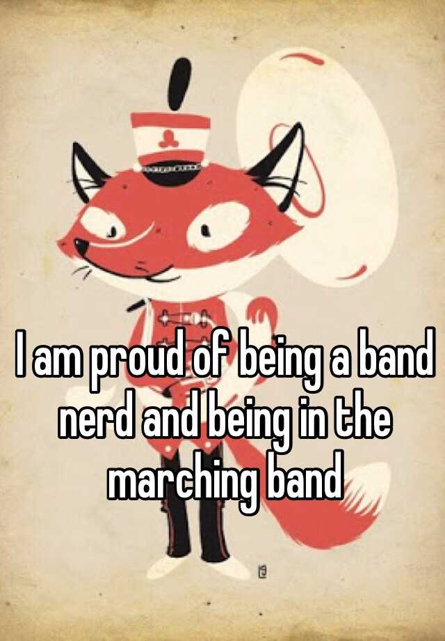 I am proud of being a band nerd and being in the marching band