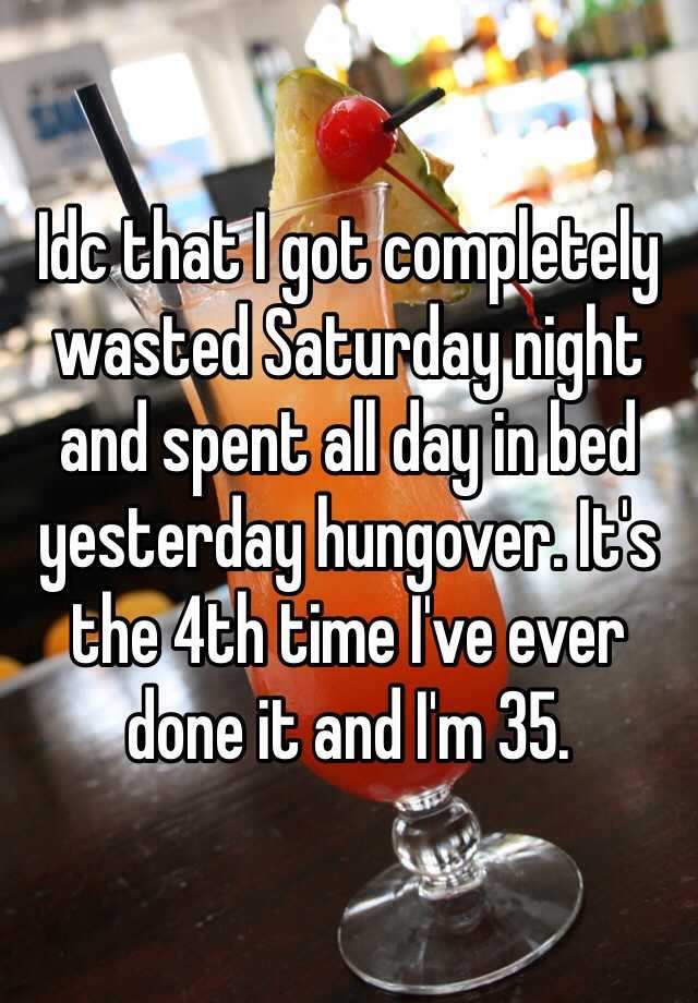 Idc that I got completely wasted Saturday night and spent all day in bed yesterday hungover. It's the 4th time I've ever done it and I'm 35.