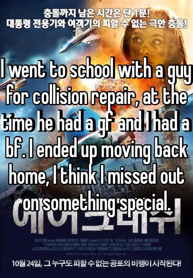I went to school with a guy for collision repair, at the time he had a gf and I had a bf. I ended up moving back home, I think I missed out on something special.