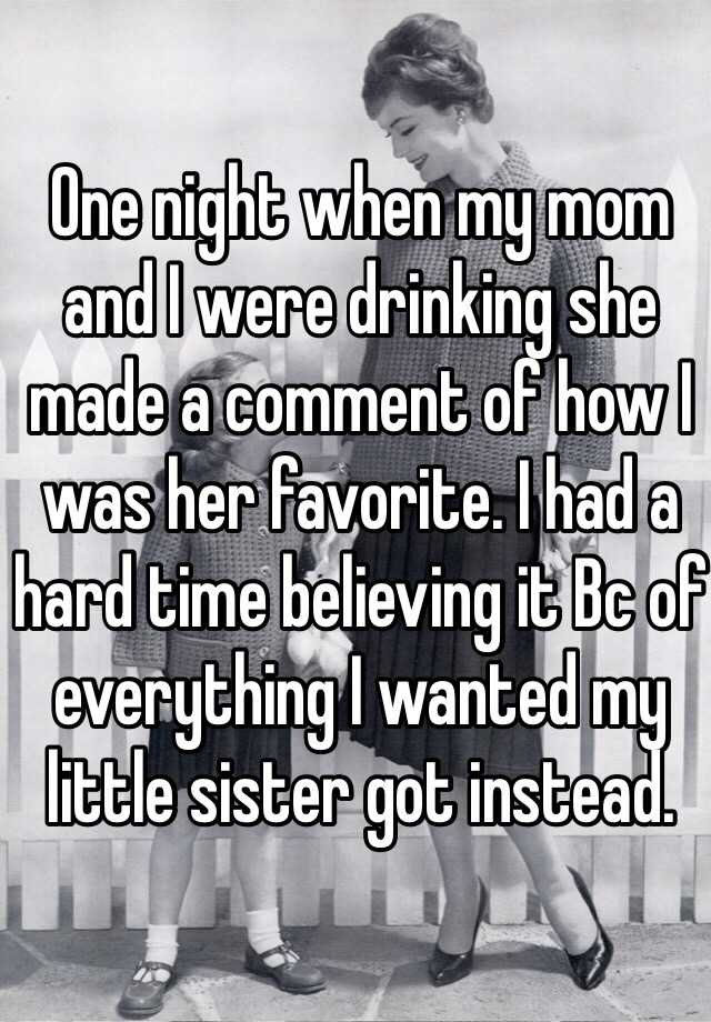 One night when my mom and I were drinking she made a comment of how I was her favorite. I had a hard time believing it Bc of everything I wanted my little sister got instead.