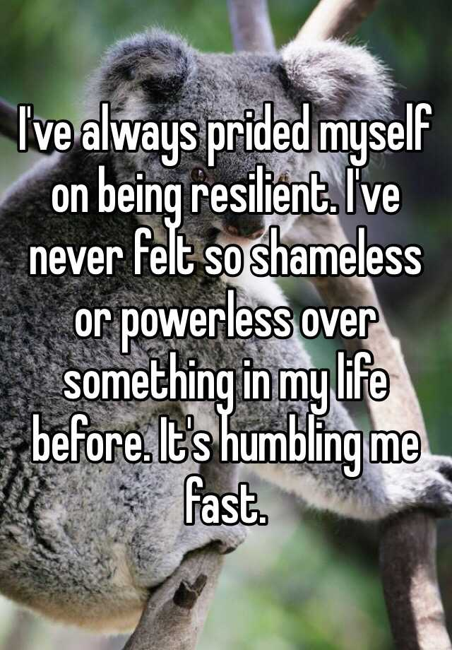 I've always prided myself on being resilient. I've never felt so shameless or powerless over something in my life before. It's humbling me fast.