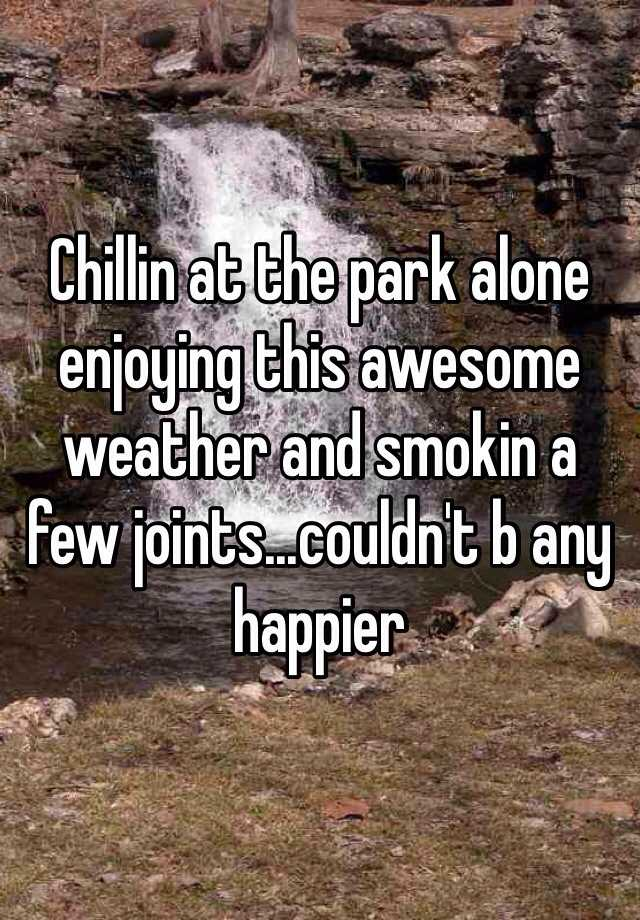 Chillin at the park alone enjoying this awesome weather and smokin a few joints...couldn't b any happier