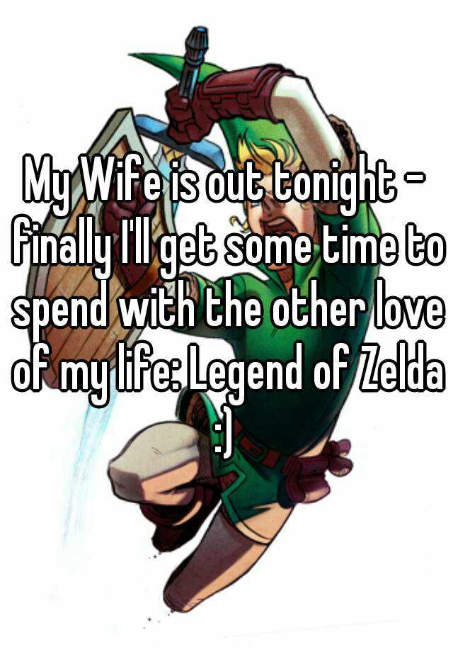 My Wife is out tonight - finally I'll get some time to spend with the other love of my life: Legend of Zelda :)