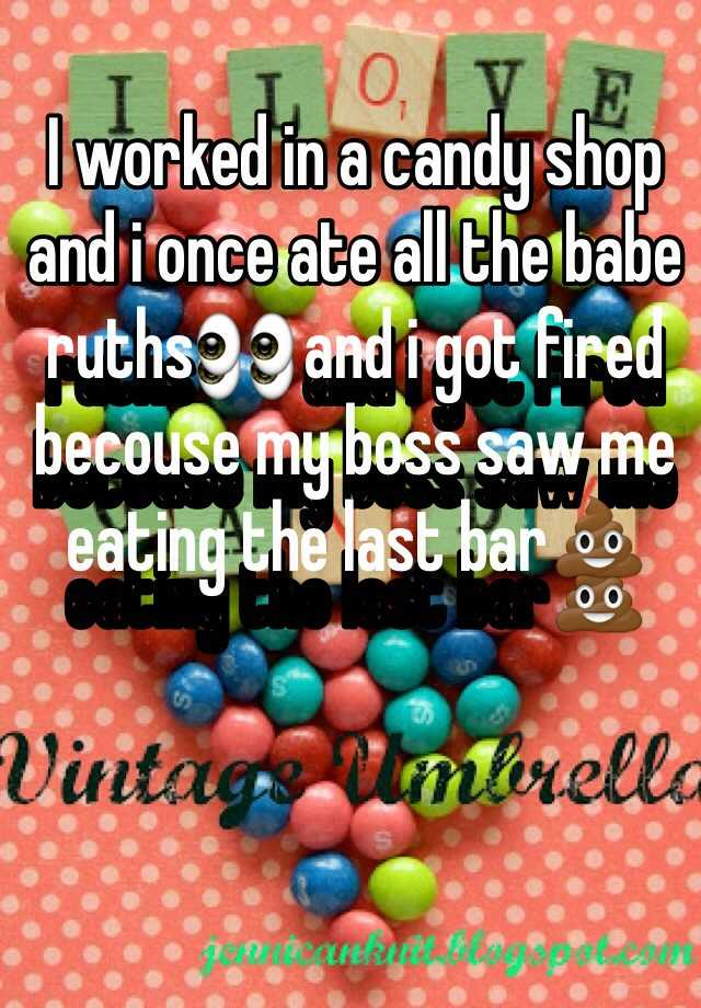 I worked in a candy shop and i once ate all the babe ruths👀 and i got fired becouse my boss saw me eating the last bar💩