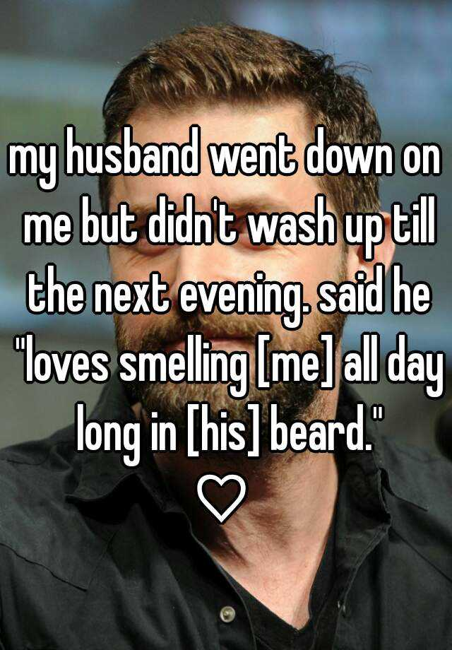 "my husband went down on me but didn't wash up till the next evening. said he ""loves smelling [me] all day long in [his] beard."" ♡"