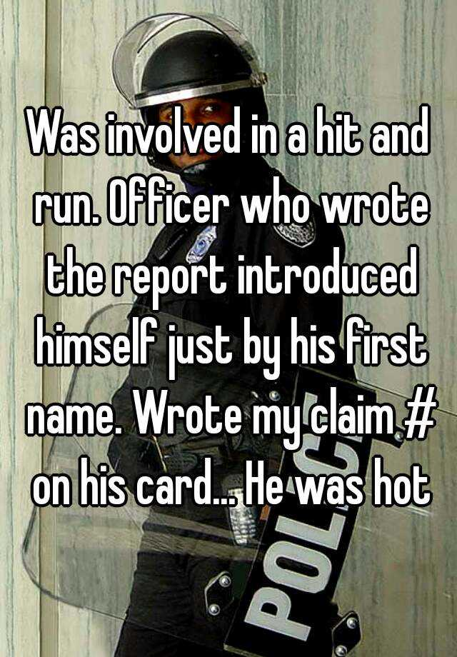 Was involved in a hit and run. Officer who wrote the report introduced himself just by his first name. Wrote my claim # on his card... He was hot
