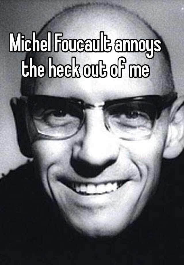 Michel Foucault annoys the heck out of me