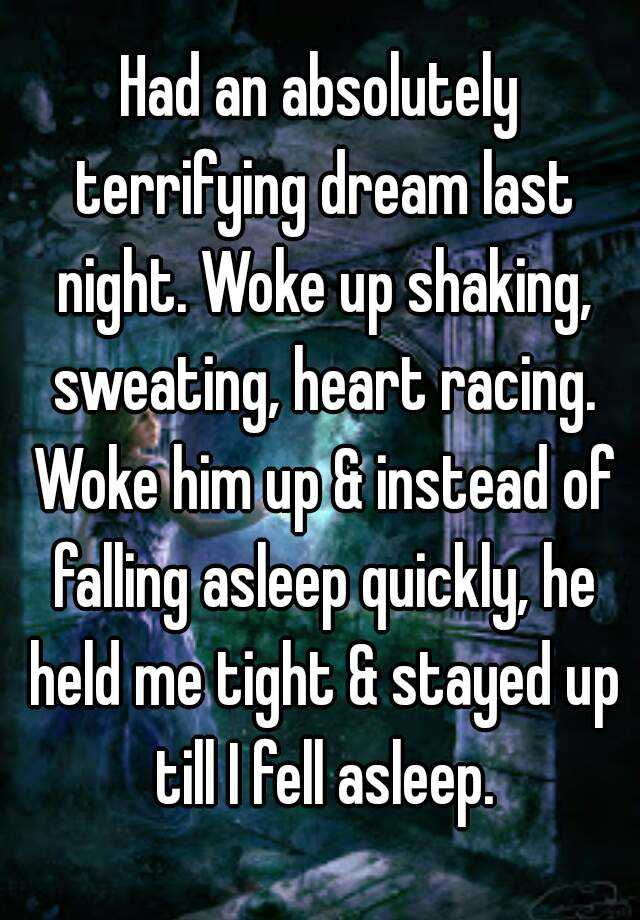 Had an absolutely terrifying dream last night. Woke up shaking, sweating, heart racing. Woke him up & instead of falling asleep quickly, he held me tight & stayed up till I fell asleep.