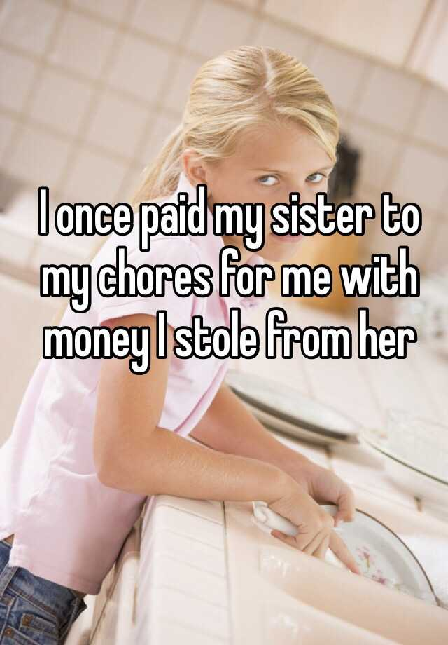 I once paid my sister to my chores for me with money I stole from her