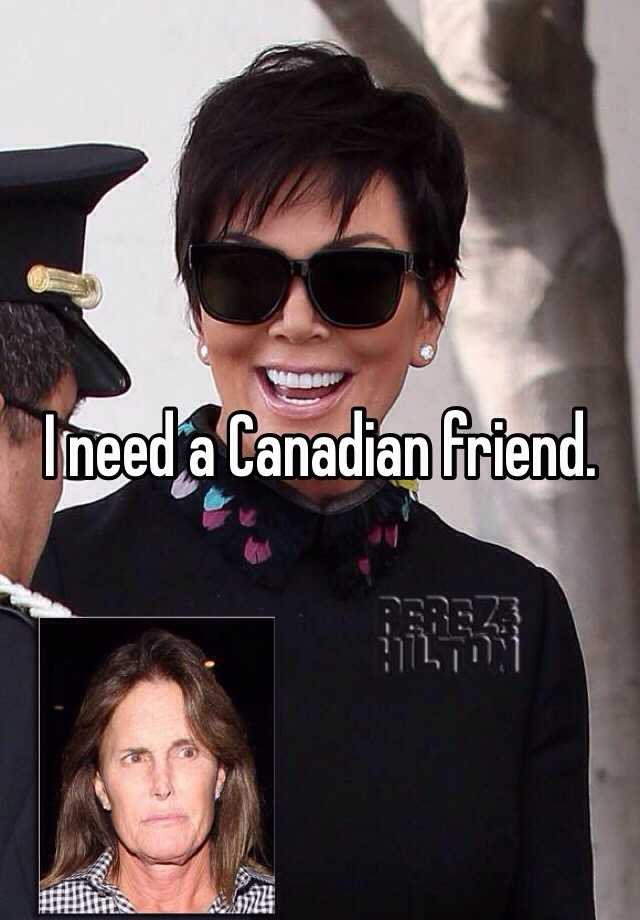 I need a Canadian friend.