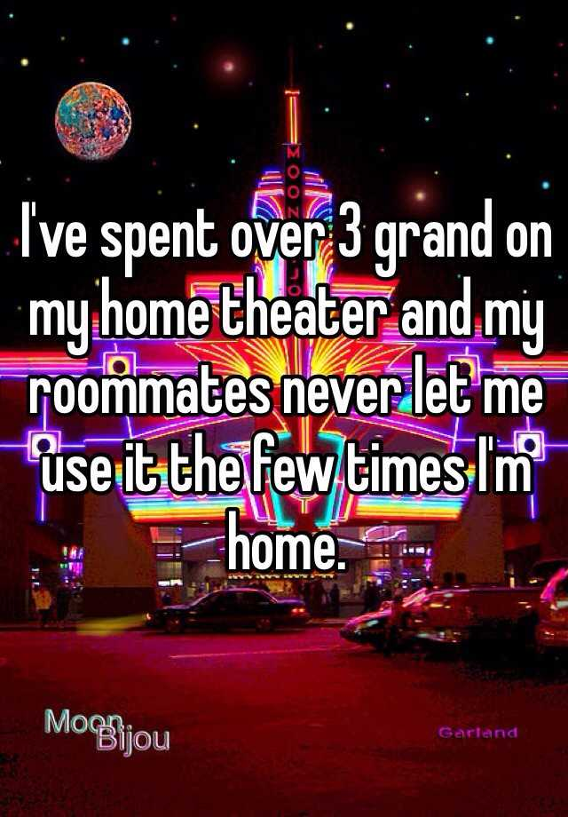 I've spent over 3 grand on my home theater and my roommates never let me use it the few times I'm home.