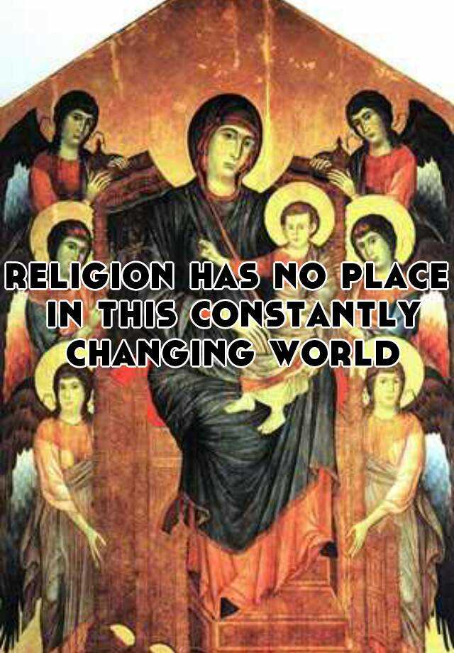 religion has no place in this constantly changing world