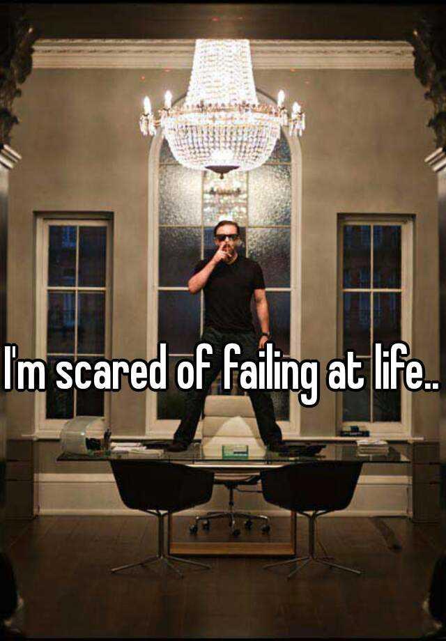 I'm scared of failing at life...