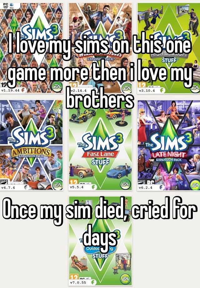 I love my sims on this one game more then i love my brothers    Once my sim died, cried for days
