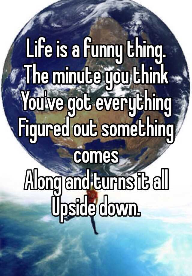 Life is a funny thing. The minute you think You've got everything  Figured out something comes Along and turns it all Upside down.