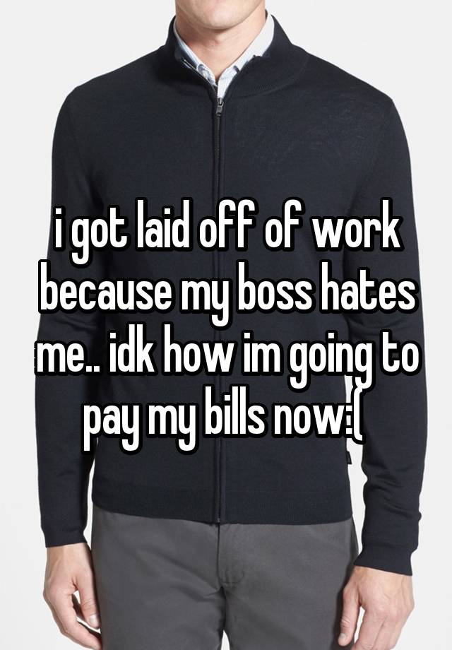 i got laid off of work because my boss hates me.. idk how im going to pay my bills now:(
