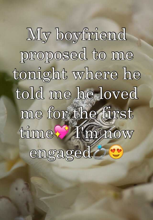 My boyfriend proposed to me tonight where he told me he loved me for the first time💖 I'm now engaged💍😍