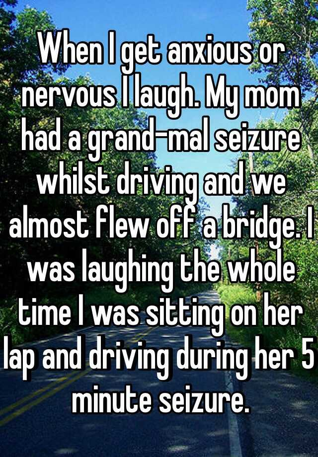 When I get anxious or nervous I laugh. My mom had a grand-mal seizure whilst driving and we almost flew off a bridge. I was laughing the whole time I was sitting on her lap and driving during her 5 minute seizure.