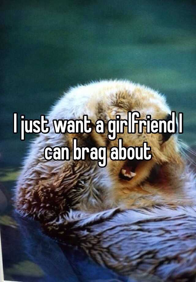 I just want a girlfriend I can brag about