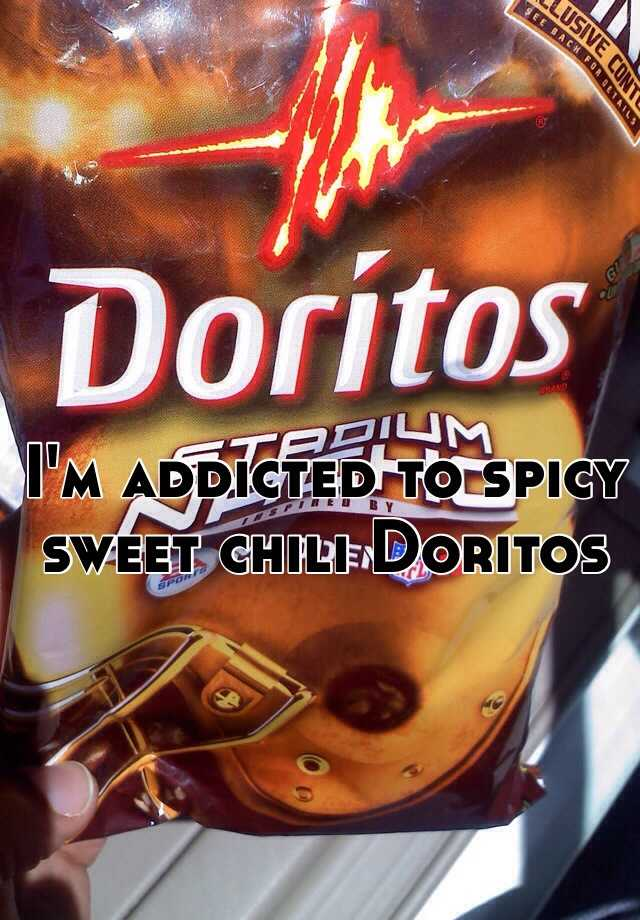 I'm addicted to spicy sweet chili Doritos