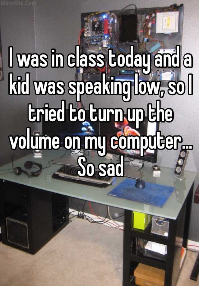 I was in class today and a kid was speaking low, so I tried to turn up the volume on my computer... So sad