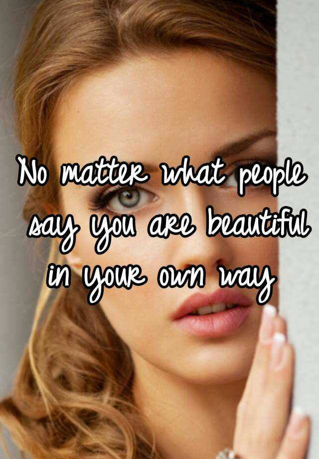 No matter what people say you are beautiful in your own way