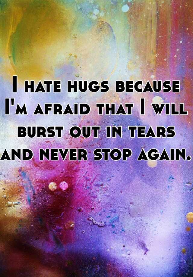 I hate hugs because I'm afraid that I will burst out in tears and never stop again.
