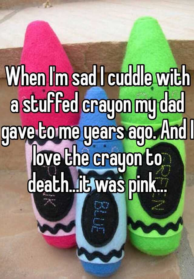 When I'm sad I cuddle with a stuffed crayon my dad gave to me years ago. And I love the crayon to death...it was pink...