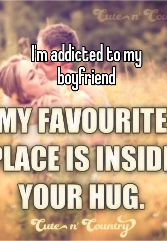 I'm addicted to my boyfriend